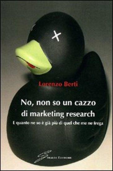 No, non so un cazzo di marketing research. E quanto ne so è già più di quel che me ne frega - Lorenzo Berti |