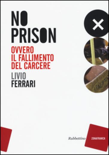 No prison. Ovvero il fallimento del carcere - Livio Ferrari |