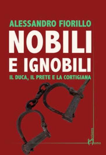 Nobili e ignobili. Il duca, il prete e la cortigiana - Alessandro Fiorillo |