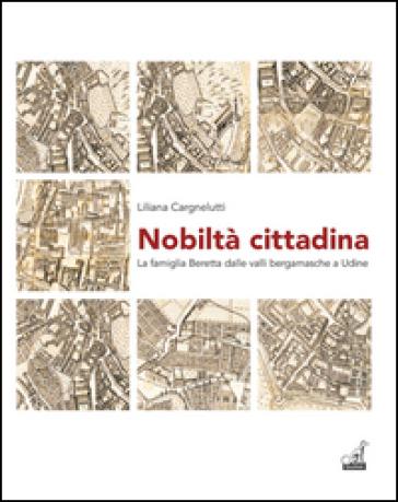 Nobiltà cittadina. La famiglia Beretta dalle valli bergamasche a Udine - Liliana Cargnelutti | Kritjur.org