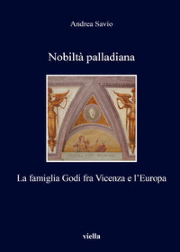 Nobiltà palladiana. La famiglia Godi fra Vicenza e l'Europa - Andrea Savio |