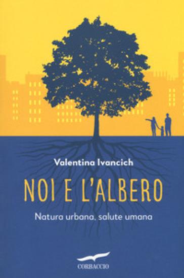 Noi e l'albero. Natura urbana, salute umana - Valentina Ivancich |