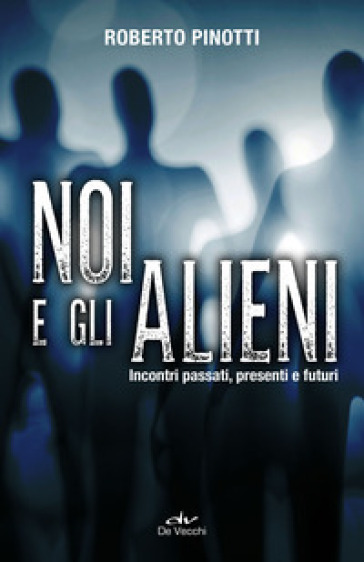 Noi e gli alieni. Incontri passati, presenti e futuri - Roberto Pinotti |