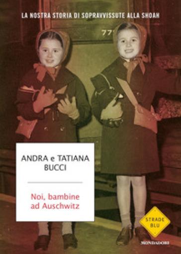 Noi, bambine ad Auschwitz. La nostra storia di sopravvissute alla Shoah - Andra Bucci pdf epub