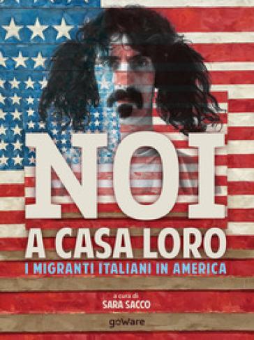 Noi a casa loro. I migranti italiani in America - S. SACCO  