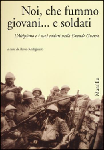 Noi, che fummo giovani... e soldati. L'Altipiano e i suoi caduti nella grande guerra - F. Rodeghiero   Kritjur.org