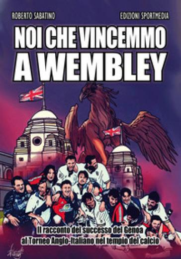 Noi che vincemmo a Wembley. Il racconto del successo del Genoa al Torneo Anglo-Italiano nel tempio del calcio - Roberto Sabatino pdf epub