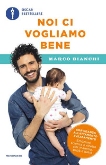 Noi ci vogliamo bene. Gravidanza, allattamento, svezzamento: emozioni, scienza e ricette per mamma, papà e bebè - Marco Bianchi |