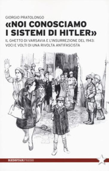 «Noi conosciamo i sistemi di Hitler». Il ghetto di Varsavia e l'insurrezione del 1943: voci e volti di una rivolta antifascista - Giorgio Pratolongo |