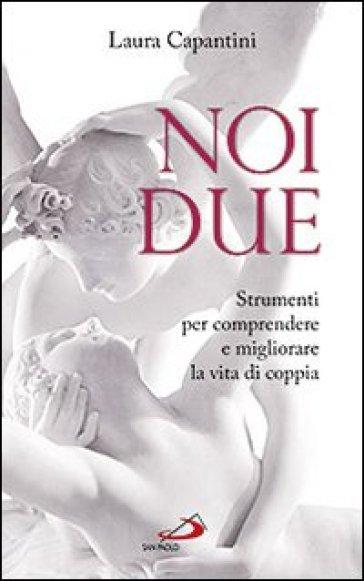 Noi due. Strumenti per comprendere e migliorare la vita di coppia - Laura Capantini |