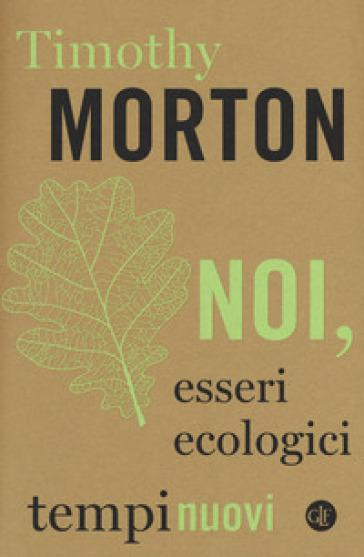 Noi, esseri ecologici - Timothy Morton |