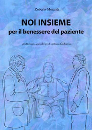 Noi insieme per il benessere del paziente. Come aumentare le proprie capacità di osservazione ed ascolto per la cura dei pazienti - Roberto Morandi | Rochesterscifianimecon.com
