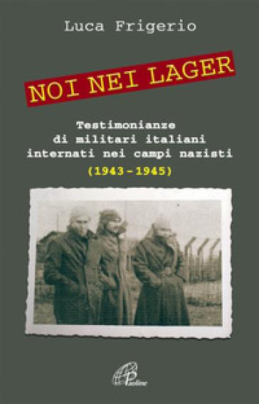 Noi nei lager. Testimonianze di militari italiani internati nei campi nazisti - Luca Frigerio | Jonathanterrington.com