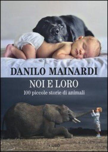 Noi e loro. 100 piccole storie di animali - Danilo Mainardi |