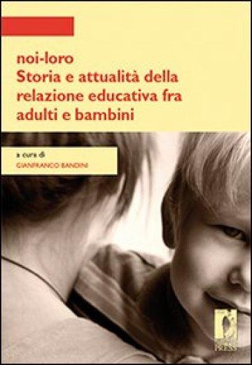 Noi-loro. Storia e attualità della relazione educativa fra adulti e bambini - G. Bandini | Thecosgala.com