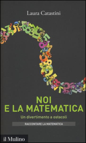 Noi e la matematica. Un divertimento a ostacoli - Laura Catastini |