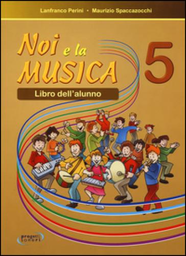 Noi e la musica. Per la Scuola elementare. 5. - Lanfranco Perini  