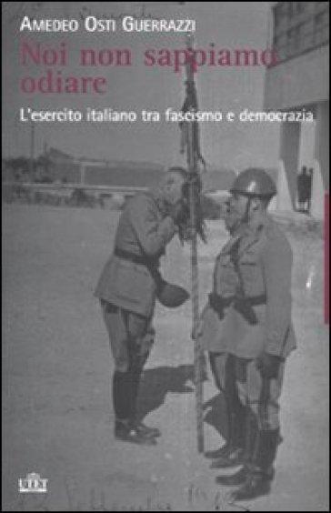 Noi non sappiamo odiare. L'esercito italiano tra fascismo e democrazia - Amedeo Osti Guerrazzi |