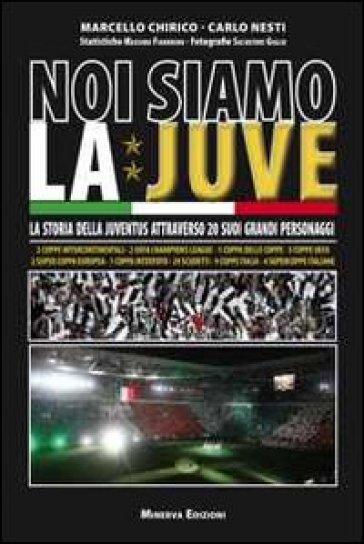 Noi siamo la Juve. La storia della Juventus attraverso 20 suoi grandi personaggi - Carlo Nesti | Rochesterscifianimecon.com