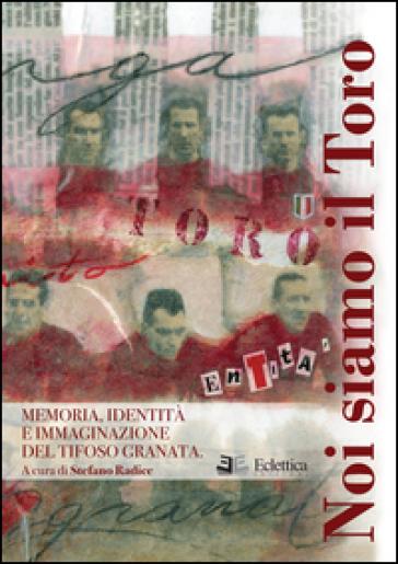 Noi siamo il Toro. Memoria, identità e immaginazione del tifoso granata - Stefano Radice  