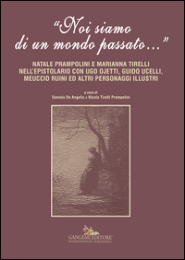 «Noi siamo di un mondo passato...». Natale Prampolini e Marianna Tirelli nell'epistolario con Ugo Ojetti, Guido Ucelli, Meuccio Ruini ed altri personaggi illustri - D. De Angelis |