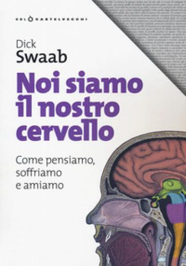 Noi siamo il nostro cervello. Come pensiamo, soffriamo e amiamo - Dick Swaab   Thecosgala.com