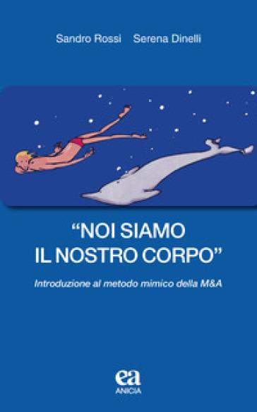 «Noi siamo il nostro corpo». Introduzione al metodo mimico della M&A - Sandro Rossi | Rochesterscifianimecon.com