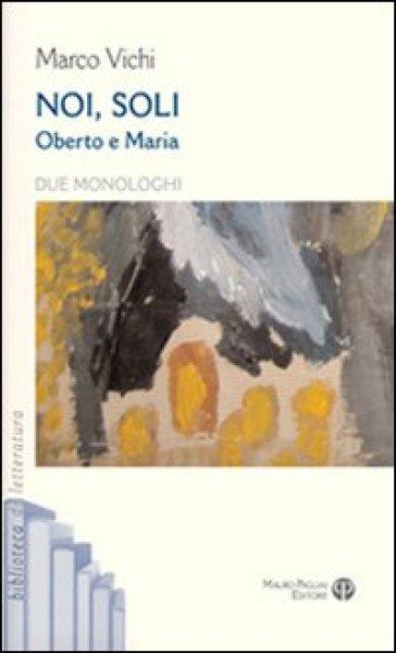 Noi, soli. Oberto e Maria. Due monologhi - Marco Vichi | Thecosgala.com