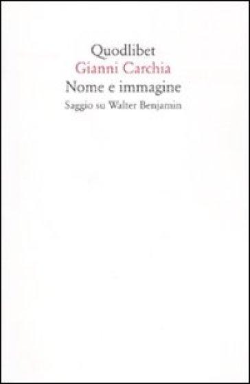 Nome e immagine. Saggio su Walter Benjamin - Gianni Carchia  
