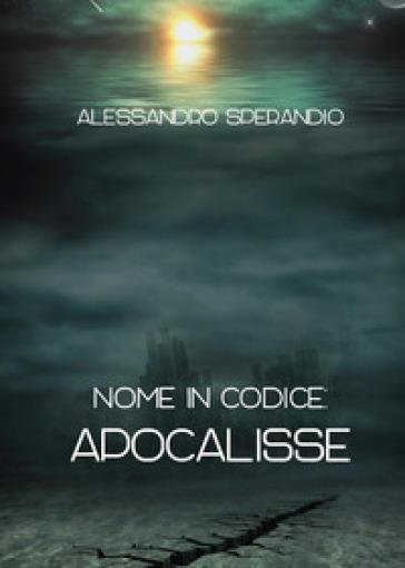 Nome in codice: Apocalisse - Alessandro Sperandio   Rochesterscifianimecon.com
