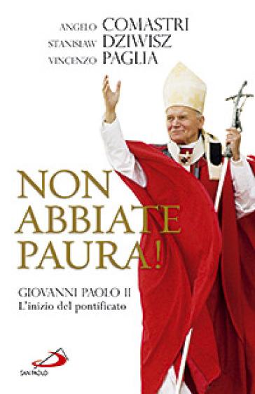 Non abbiate paura! Giovanni Paolo II. L'inizio del pontificato - Vincenzo Paglia |