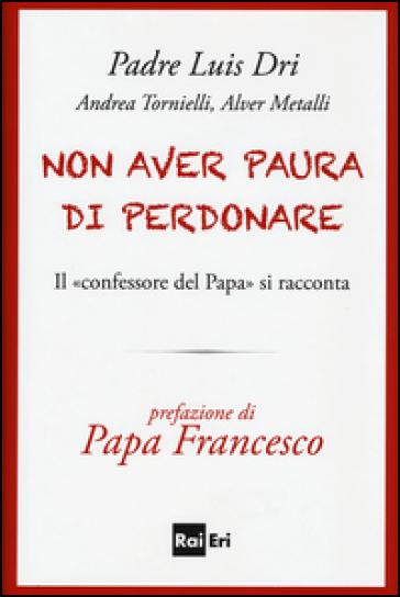 Non aver paura di perdonare. Il «confessore del Papa» si racconta - Dri Luis (padre) | Rochesterscifianimecon.com