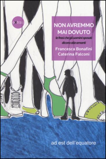 Non avremmo mai dovuto, le frasi che gli uomini sposati dicono alle amanti - Francesca Bonafini   Jonathanterrington.com