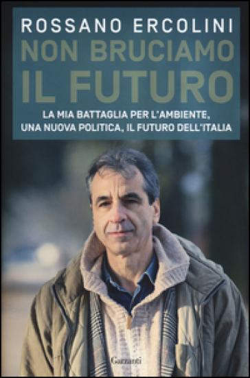 Non bruciamo il futuro. La mia battaglia per l'ambiente, una nuova politica, il futuro dell'Italia. - Rossano Ercolini |