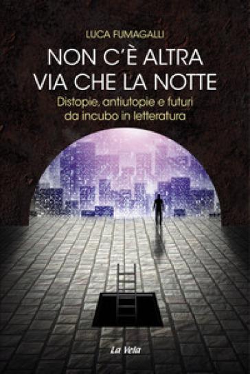 Non c'è altra via che la notte. Distopie, antiutopie e futuri da incubo in letteratura - Luca Fumagalli   Jonathanterrington.com