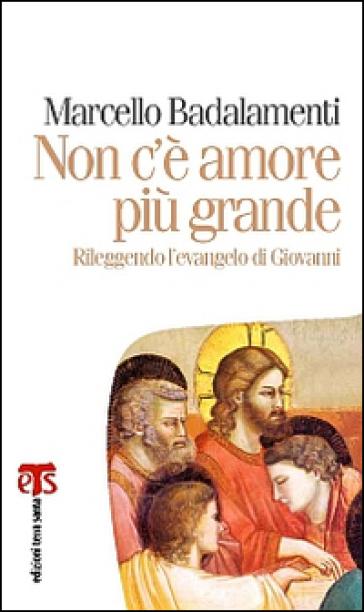 Non c'è amore più grande. Rileggendo l'Evangelo di Giovanni (capitoli 13-17) - Marcello Badalamenti |
