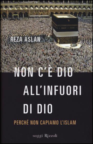Non c'è dio all'infuori di Dio. Perché non capiamo l'Islam - Reza Aslan   Rochesterscifianimecon.com