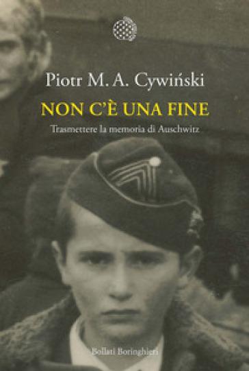 Non c'è una fine. Trasmettete la memoria di Auschwitz - Piotr M. A. Cywinski |
