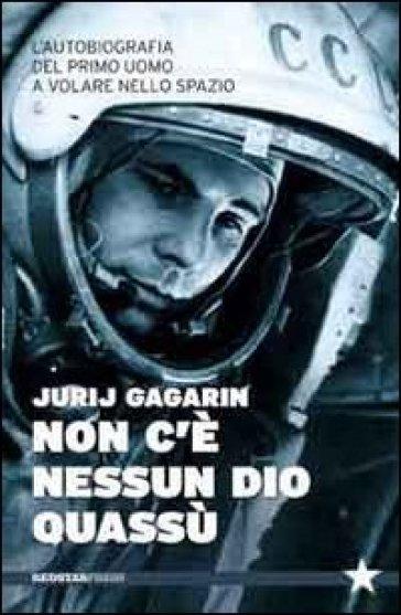 Non c'è nessun Dio quassù. L'autobiografia del primo uomo a volare nella spazio - Jurij A. Gagarin   Ericsfund.org