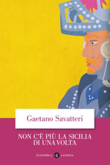 Non c'è più la Sicilia di una volta - Gaetano Savatteri |