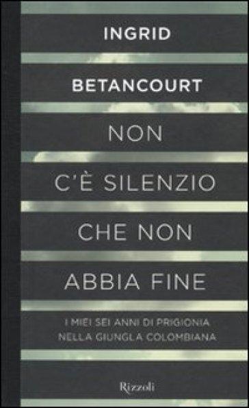 Non c'è silenzio che non abbia fine - Ingrid Betancourt   Rochesterscifianimecon.com