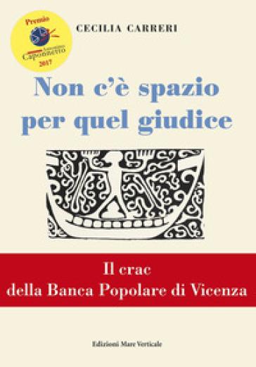 Non c'è spazio per quel giudice. Il crac della Banca Popolare di Vicenza - Cecilia Carreri pdf epub