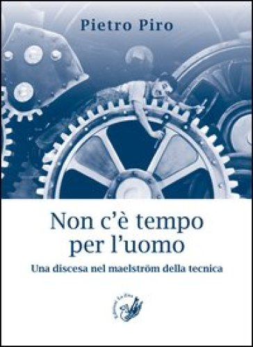 Non c'è tempo per l'uomo. Una discesa nel maelstrom della tecnica - Pietro Piro | Kritjur.org