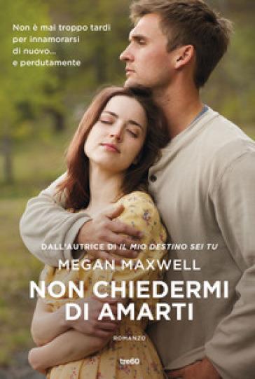Non chiedermi di amarti - Megan Maxwell |