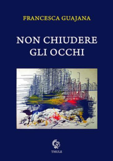 """Francesca Guajana, """"Non chiudere gli occhi"""" (Ed. Thule)"""