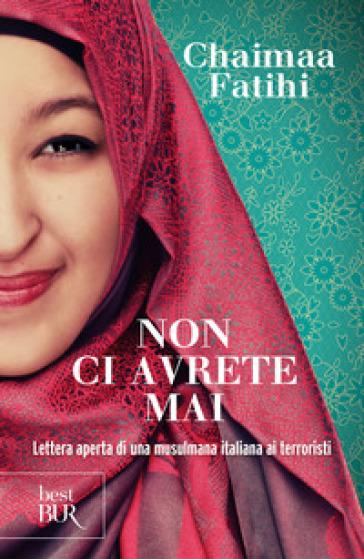 Non ci avrete mai. Lettera aperta di una musulmana italiana ai terroristi - Chaimaa Fatihi |