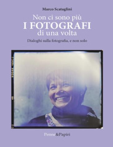 Non ci sono più i fotografi di una volta. Dialoghi sulla fotografia, e non solo - Marco Scataglini pdf epub