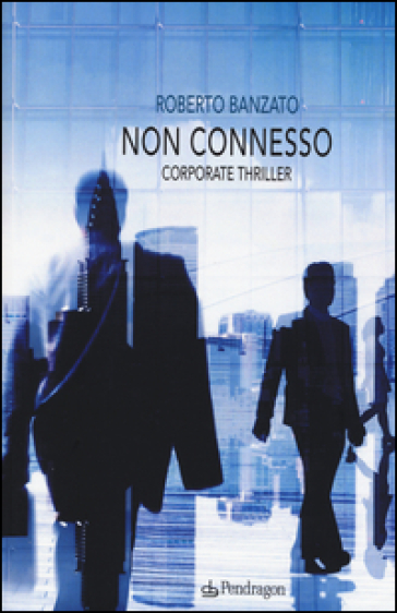 Non connesso. Corporate thriller - Roberto Banzato |
