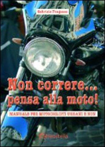 Non correre... pensa alla moto. Manuale per motociclisti urbani e non - Gabriele Fragasso   Jonathanterrington.com