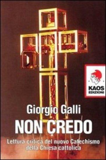 Non credo. Lettura critica del nuovo catechismo della Chiesa cattolica - Giorgio Galli |